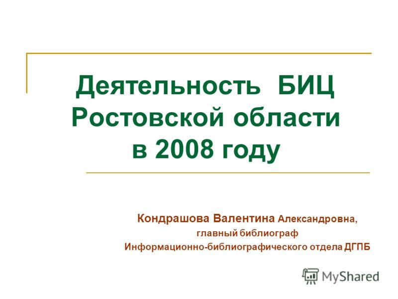 Деятельность БИЦ Ростовской области в 2008 году Кондрашова Валентина Александровна, главный библиограф Информационно-библиографического отдела ДГПБ