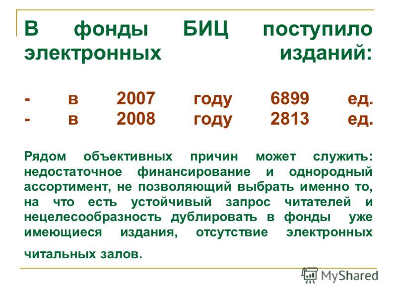 В фонды БИЦ поступило электронных изданий: - в 2007 году 6899 ед. - в 2008 году 2813 ед. Рядом объективных причин может служить: недостаточное финансирование и однородный ассортимент, не позволяющий выбрать именно то, на что есть устойчивый запрос чи