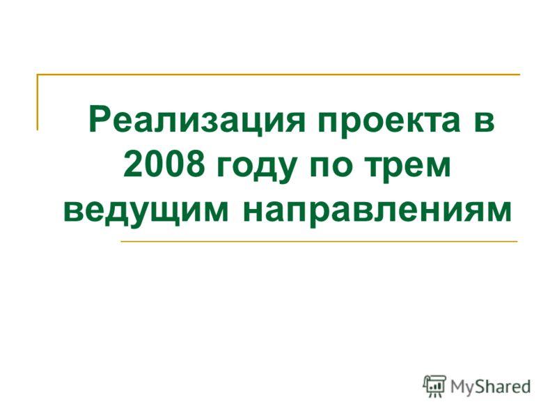 Реализация проекта в 2008 году по трем ведущим направлениям