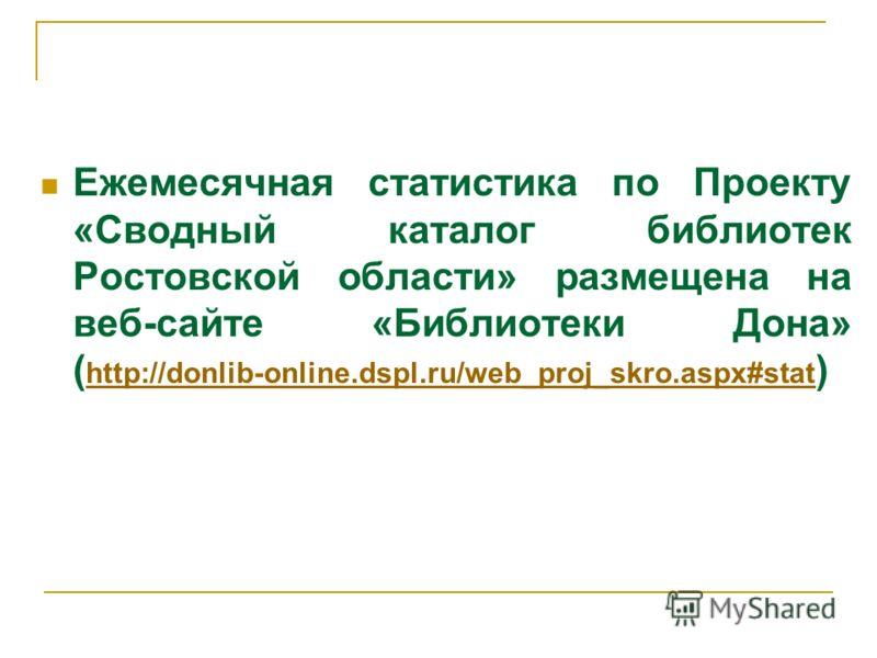 Ежемесячная статистика по Проекту «Сводный каталог библиотек Ростовской области» размещена на веб-сайте «Библиотеки Дона» ( http://donlib-оnline.dspl.ru/web_proj_skro.aspx#stat ) http://donlib-оnline.dspl.ru/web_proj_skro.aspx#stat