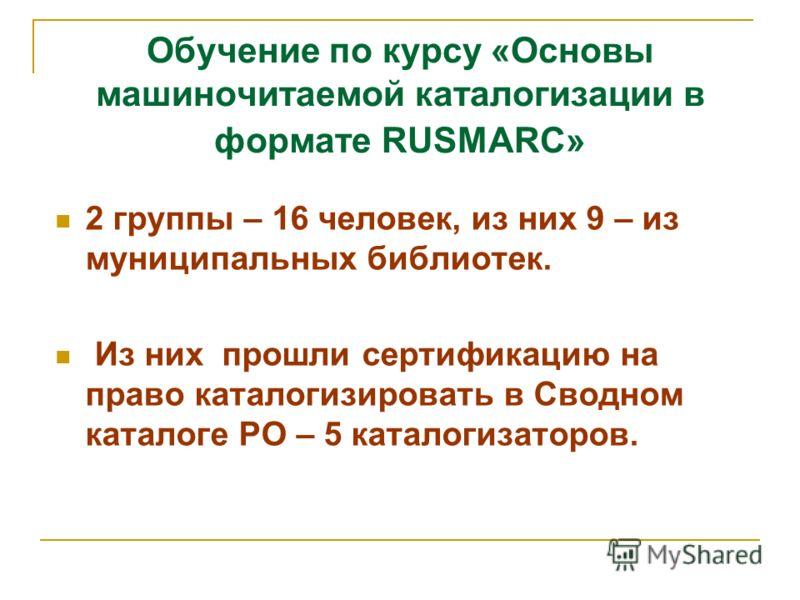 Обучение по курсу «Основы машиночитаемой каталогизации в формате RUSMARC» 2 группы – 16 человек, из них 9 – из муниципальных библиотек. Из них прошли сертификацию на право каталогизировать в Сводном каталоге РО – 5 каталогизаторов.