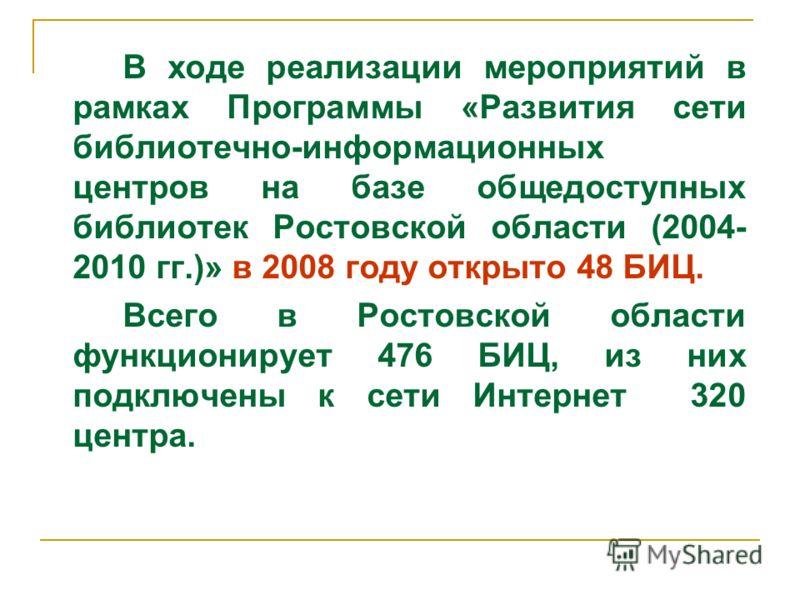 В ходе реализации мероприятий в рамках Программы «Развития сети библиотечно-информационных центров на базе общедоступных библиотек Ростовской области (2004- 2010 гг.)» в 2008 году открыто 48 БИЦ. Всего в Ростовской области функционирует 476 БИЦ, из н