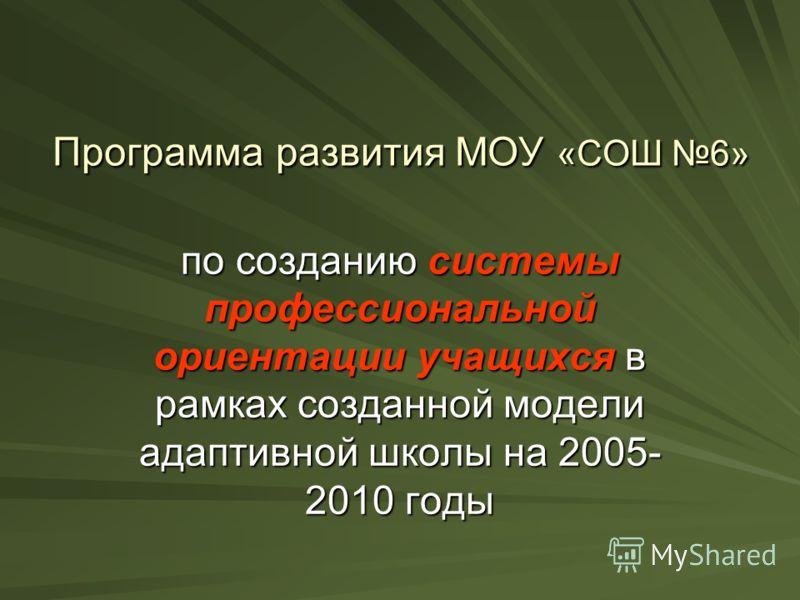 Программа развития МОУ «СОШ 6» по созданию системы профессиональной ориентации учащихся в рамках созданной модели адаптивной школы на 2005- 2010 годы