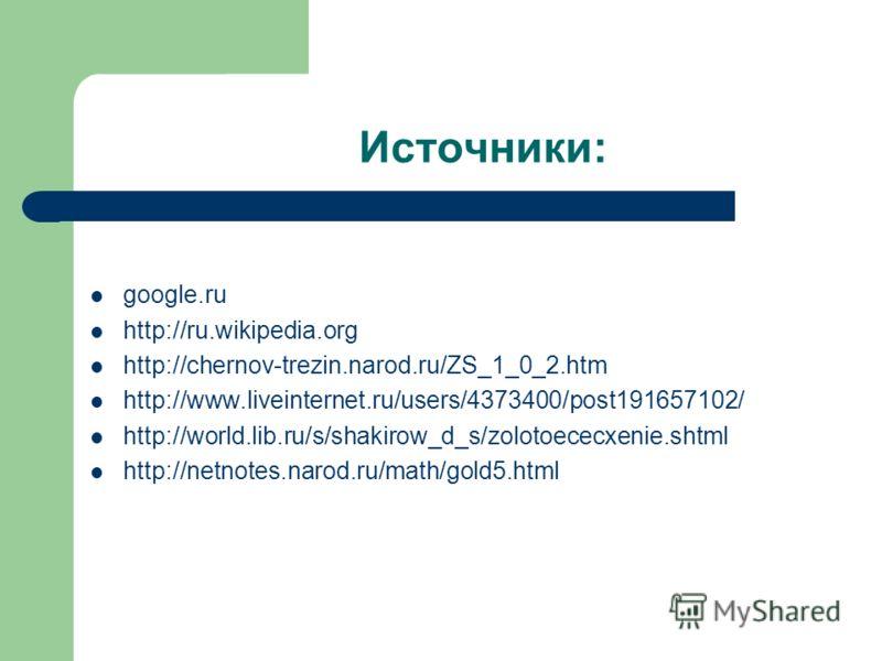 Источники: google.ru http://ru.wikipedia.org http://chernov-trezin.narod.ru/ZS_1_0_2.htm http://www.liveinternet.ru/users/4373400/post191657102/ http://world.lib.ru/s/shakirow_d_s/zolotoececxenie.shtml http://netnotes.narod.ru/math/gold5.html