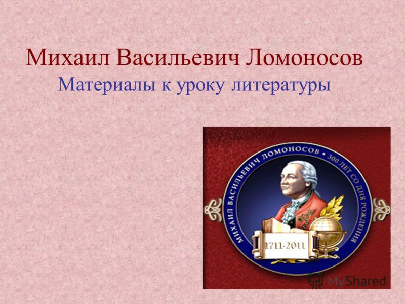 Михаил Васильевич Ломоносов Материалы к уроку литературы