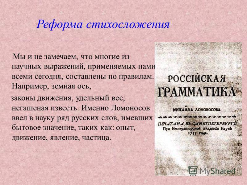 Мы и не замечаем, что многие из научных выражений, применяемых нами всеми сегодня, составлены по правилам. Например, земная ось, законы движения, удельный вес, негашеная известь. Именно Ломоносов ввел в науку ряд русских слов, имевших бытовое значени