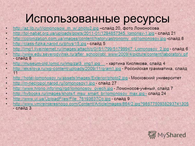 Использованные ресурсы http://az.lib.ru/l/lomonosow_m_w/.photo2.jpg –слайд 20, фото Ломоносоваhttp://az.lib.ru/l/lomonosow_m_w/.photo2.jpg http://tol-nabat.org.ua/uploads/posts/2011-01/1294857345_lomonsv-1.jpg - слайд 21http://tol-nabat.org.ua/upload