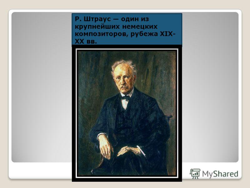 Р. Штраус один из крупнейших немецких композиторов, рубежа XIX- XX вв.