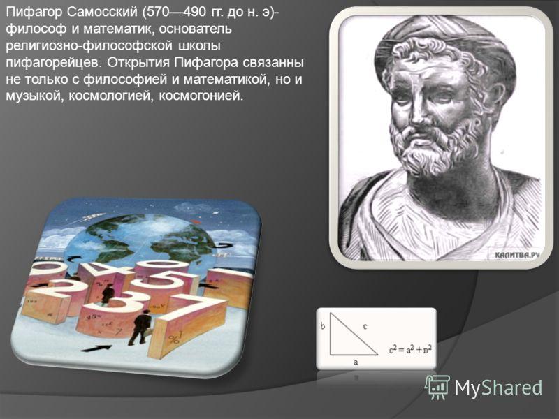 Пифагор Самосский (570490 гг. до н. э)- философ и математик, основатель религиозно-философской школы пифагорейцев. Открытия Пифагора связанны не только с философией и математикой, но и музыкой, космологией, космогонией.