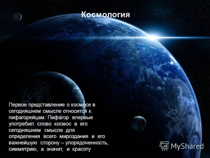 Космология Первое представление о космосе в сегодняшнем смысле относится к пифагорейцам. Пифагор впервые употребил слово космос в его сегодняшнем смысле для определения всего мироздания и его важнейшую сторону – упорядоченность, симметрию, а значит,
