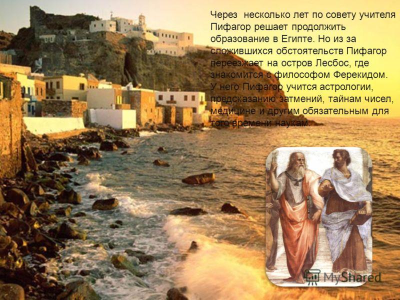 Через несколько лет по совету учителя Пифагор решает продолжить образование в Египте. Но из за сложившихся обстоятельств Пифагор переезжает на остров Лесбос, где знакомится с философом Ферекидом. У него Пифагор учится астрологии, предсказанию затмени