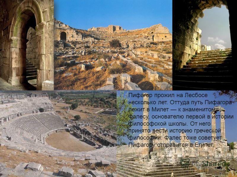 Пифагор прожил на Лесбосе несколько лет. Оттуда путь Пифагора лежит в Милет к знаменитому Фалесу, основателю первой в истории философской школы. От него принято вести историю греческой философии. Фалес тоже советует Пифагору отправится в Египет.