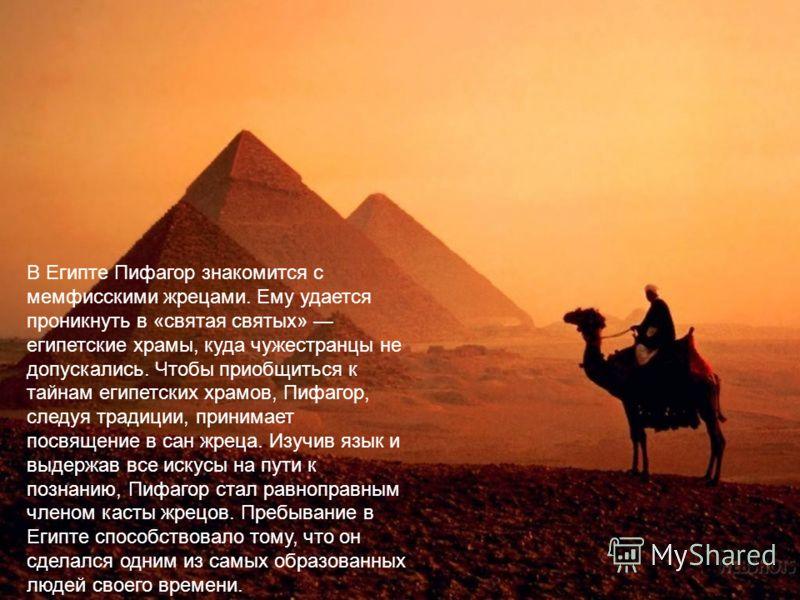 В Египте Пифагор знакомится с мемфисскими жрецами. Ему удается проникнуть в «святая святых» египетские храмы, куда чужестранцы не допускались. Чтобы приобщиться к тайнам египетских храмов, Пифагор, следуя традиции, принимает посвящение в сан жреца. И