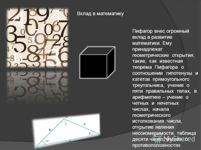 Вклад в математику Пифагор внес огромный вклад в развитие математики. Ему принадлежат геометрические открытия, такие, как известная теорема Пифагора о соотношении гипотенузы и катетов прямоугольного треугольника, учение о пяти правильных телах, в ари