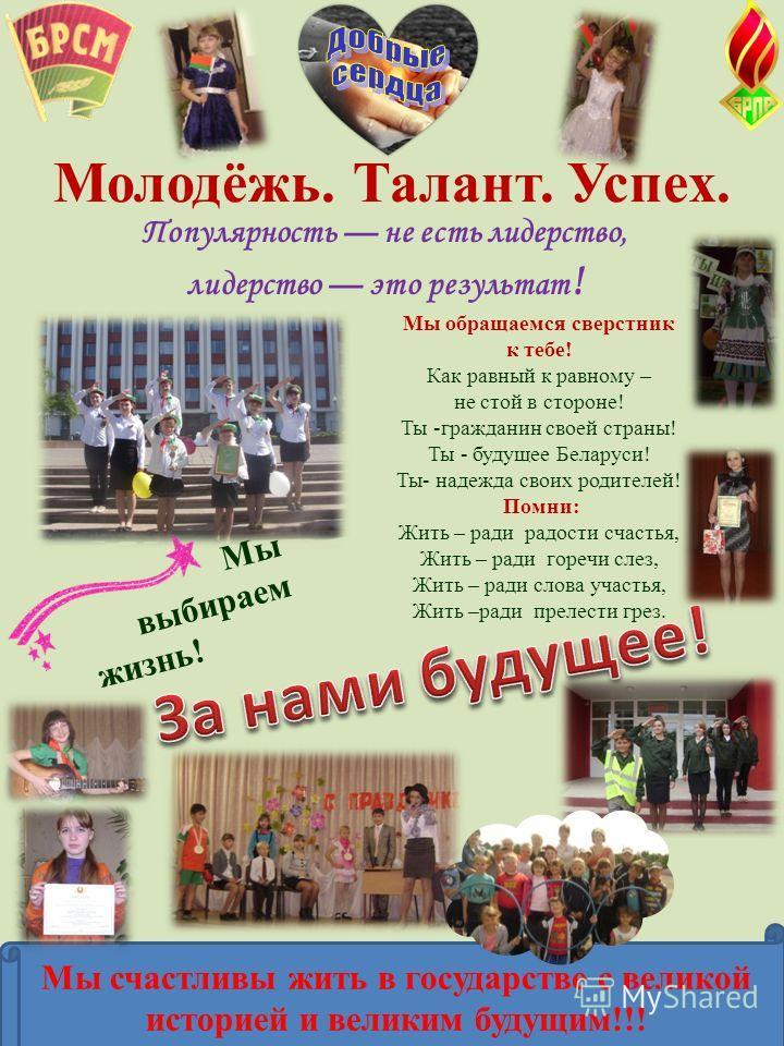 Молодёжь. Талант. Успех. Популярность не есть лидерство, лидерство это результат ! Мы обращаемся сверстник к тебе! Как равный к равному – не стой в стороне! Ты -гражданин своей страны! Ты - будущее Беларуси! Ты- надежда своих родителей! Помни: Жить –