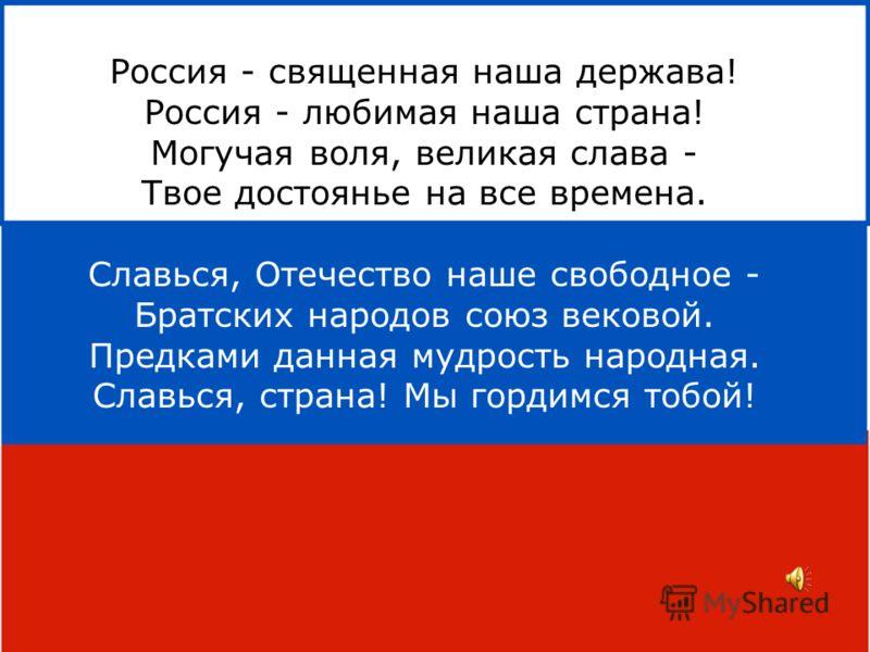 Россия - священная наша держава! Россия - любимая наша страна! Могучая воля, великая слава - Твое достоянье на все времена. Славься, Отечество наше свободное - Братских народов союз вековой. Предками данная мудрость народная. Славься, страна! Мы горд