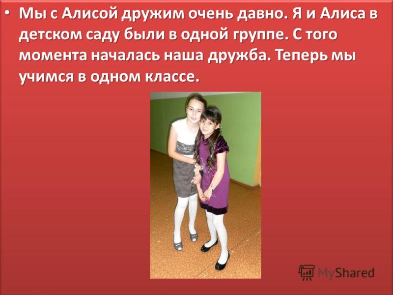Мы с Алисой дружим очень давно. Я и Алиса в детском саду были в одной группе. С того момента началась наша дружба. Теперь мы учимся в одном классе. Мы с Алисой дружим очень давно. Я и Алиса в детском саду были в одной группе. С того момента началась