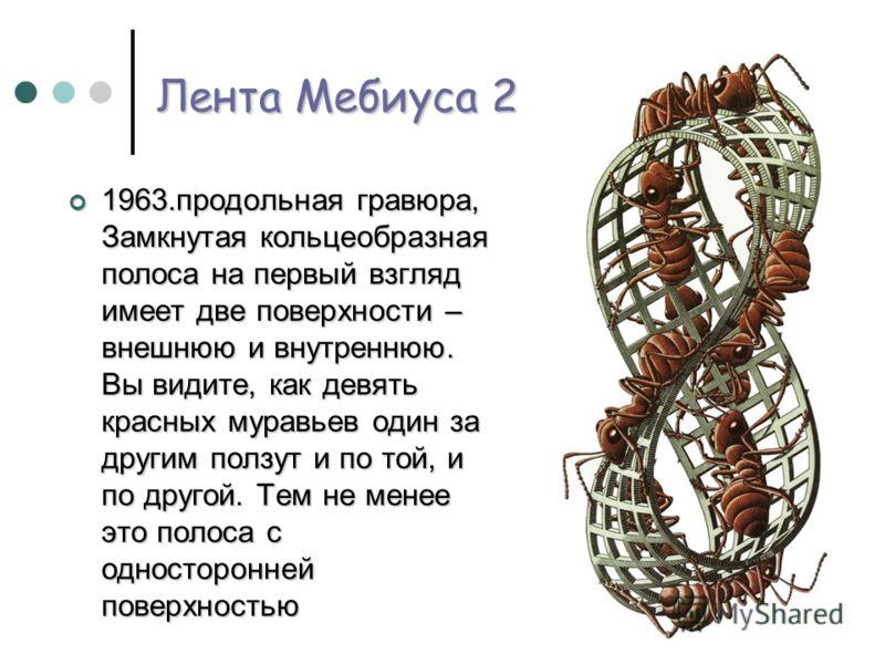 Лента Мебиуса 2 1963.продольная гравюра, Замкнутая кольцеобразная полоса на первый взгляд имеет две поверхности – внешнюю и внутреннюю. Вы видите, как девять красных муравьев один за другим ползут и по той, и по другой. Тем не менее это полоса с одно