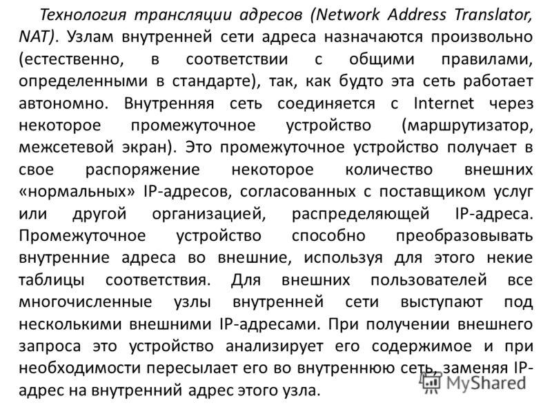 Технология трансляции адресов (Network Address Translator, NAT). Узлам внутренней сети адреса назначаются произвольно (естественно, в соответствии с общими правилами, определенными в стандарте), так, как будто эта сеть работает автономно. Внутренняя
