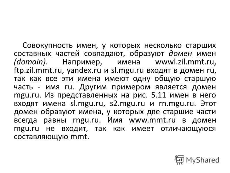 Совокупность имен, у которых несколько старших составных частей совпадают, образуют домен имен (domain). Например, имена wwwl.zil.mmt.ru, ftp.zil.mmt.ru, yandex.ru и sl.mgu.ru входят в домен ru, так как все эти имена имеют одну общую старшую часть -