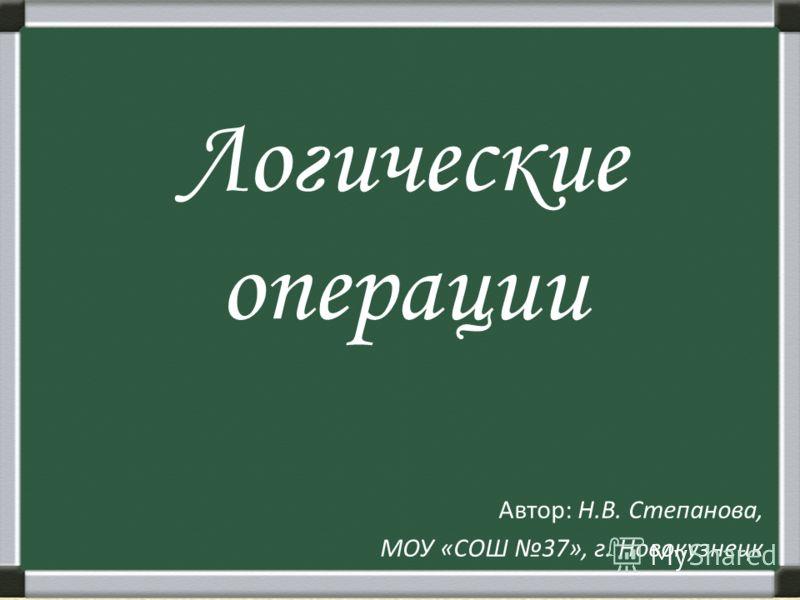 Логические операции Автор: Н.В. Степанова, МОУ «СОШ 37», г. Новокузнецк