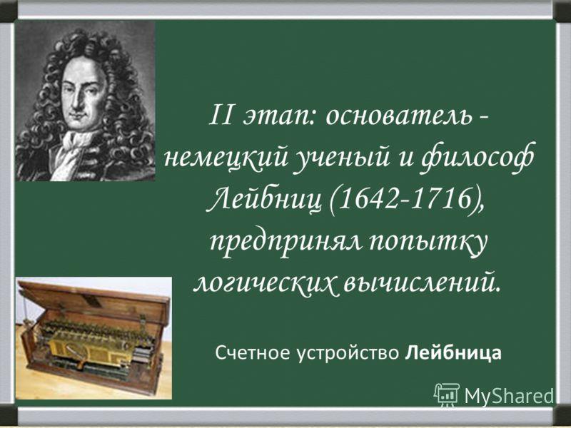 II этап: основатель - немецкий ученый и философ Лейбниц (1642-1716), предпринял попытку логических вычислений. Счетное устройство Лейбница