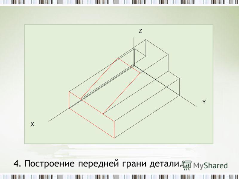 4. Построение передней грани детали. Z Y Х