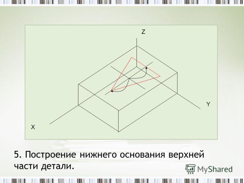 5. Построение нижнего основания верхней части детали. Z Y Х
