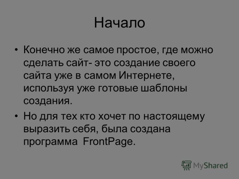 Начало Конечно же самое простое, где можно сделать сайт- это создание своего сайта уже в самом Интернете, используя уже готовые шаблоны создания. Но для тех кто хочет по настоящему выразить себя, была создана программа FrontPage.