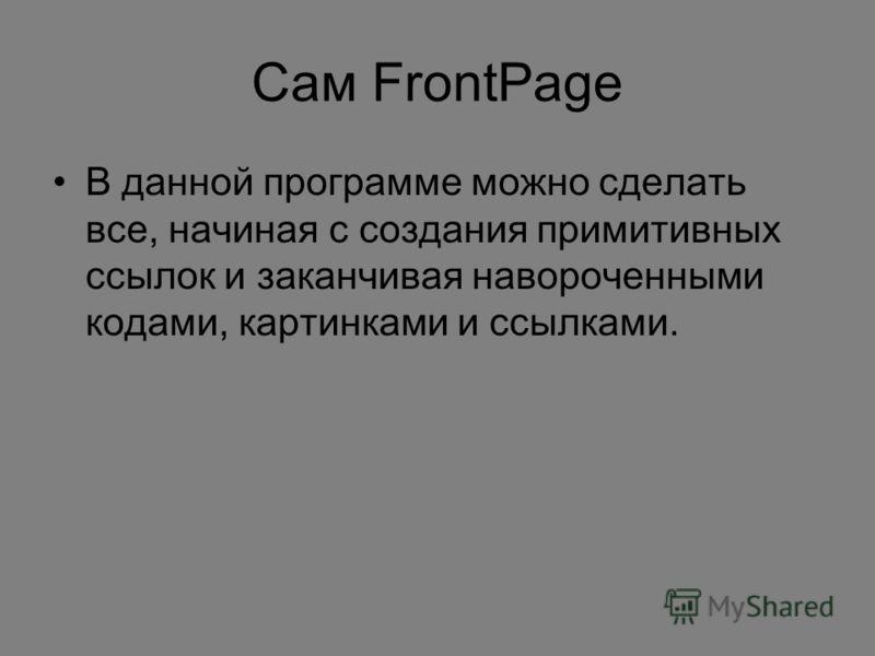 Сам FrontPage В данной программе можно сделать все, начиная с создания примитивных ссылок и заканчивая навороченными кодами, картинками и ссылками.