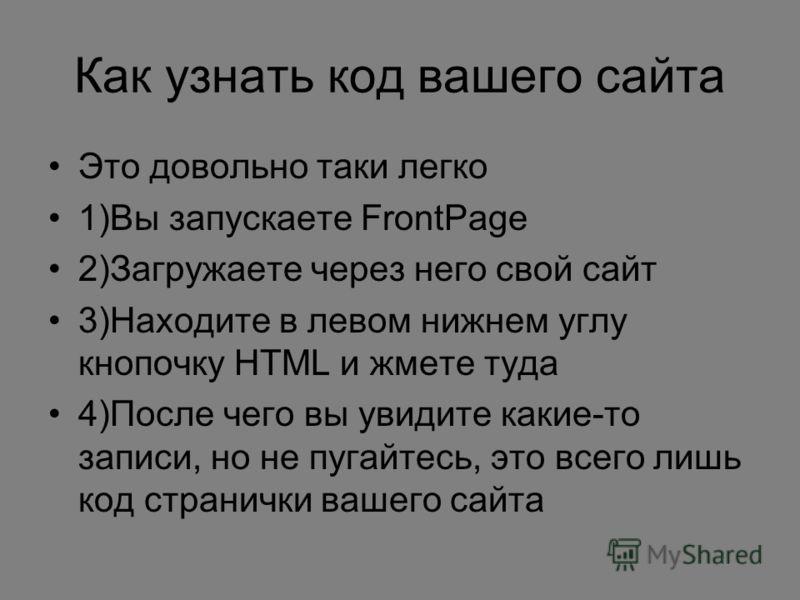 Как узнать код вашего сайта Это довольно таки легко 1)Вы запускаете FrontPage 2)Загружаете через него свой сайт 3)Находите в левом нижнем углу кнопочку HTML и жмете туда 4)После чего вы увидите какие-то записи, но не пугайтесь, это всего лишь код стр
