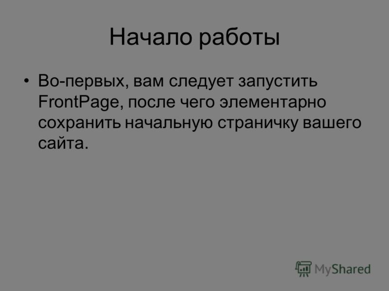 Начало работы Во-первых, вам следует запустить FrontPage, после чего элементарно сохранить начальную страничку вашего сайта.
