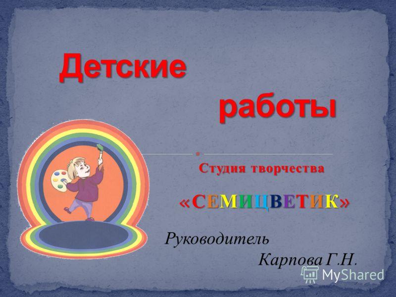 Студия творчества Студия творчества «СЕМИЦВЕТИК» «СЕМИЦВЕТИК» Руководитель Карпова Г.Н.