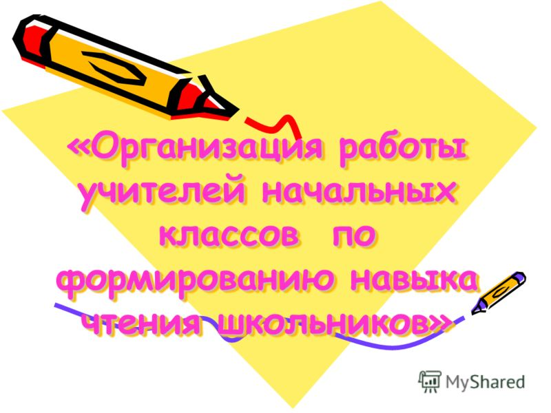 «Организация работы учителей начальных классов по формированию навыка чтения школьников» «Организация работы учителей начальных классов по формированию навыка чтения школьников»