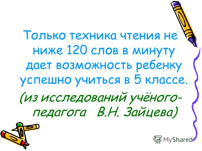 Только техника чтения не ниже 120 слов в минуту дает возможность ребенку успешно учиться в 5 классе. (из исследований учёного- педагога В.Н. Зайцева)
