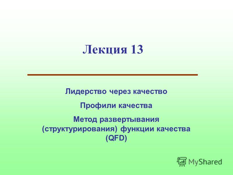 Лекция 13 Лидерство через качество Профили качества Метод развертывания (структурирования) функции качества (QFD)