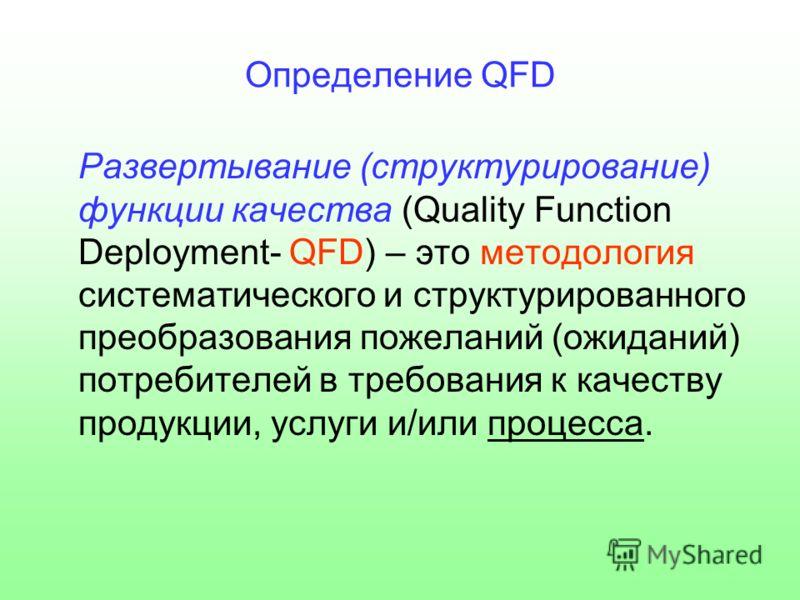 Определение QFD Развертывание (структурирование) функции качества (Quality Function Deployment- QFD) – это методология систематического и структурированного преобразования пожеланий (ожиданий) потребителей в требования к качеству продукции, услуги и/