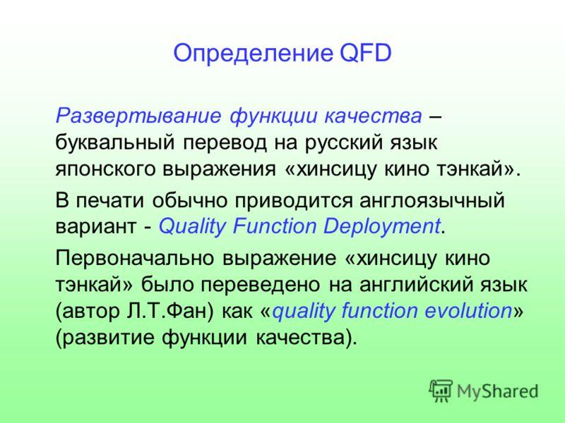 Определение QFD Развертывание функции качества – буквальный перевод на русский язык японского выражения «хинсицу кино тэнкай». В печати обычно приводится англоязычный вариант - Quality Function Deployment. Первоначально выражение «хинсицу кино тэнкай