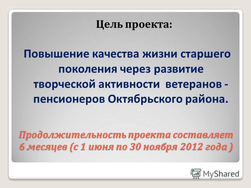 Продолжительность проекта составляет 6 месяцев (с 1 июня по 30 ноября 2012 года ) Цель проекта: Повышение качества жизни старшего поколения через развитие творческой активности ветеранов - пенсионеров Октябрьского района.