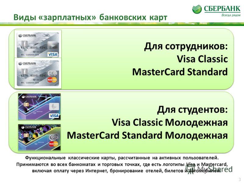 Виды «зарплатных» банковских карт Функциональные классические карты, рассчитанные на активных пользователей. Принимаются во всех банкоматах и торговых точках, где есть логотипы Visa и Mastercard, включая оплату через Интернет, бронирование отелей, би