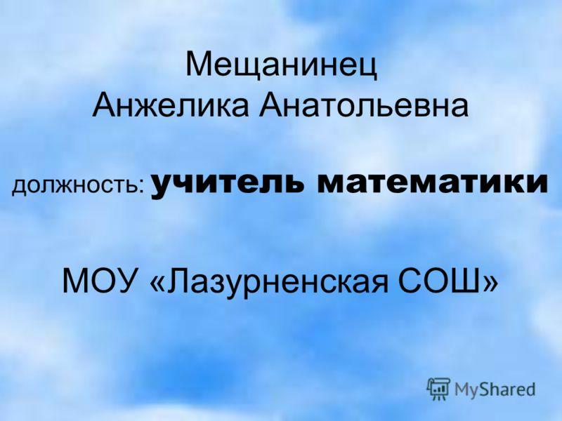 Мещанинец Анжелика Анатольевна должность: учитель математики МОУ «Лазурненская СОШ»