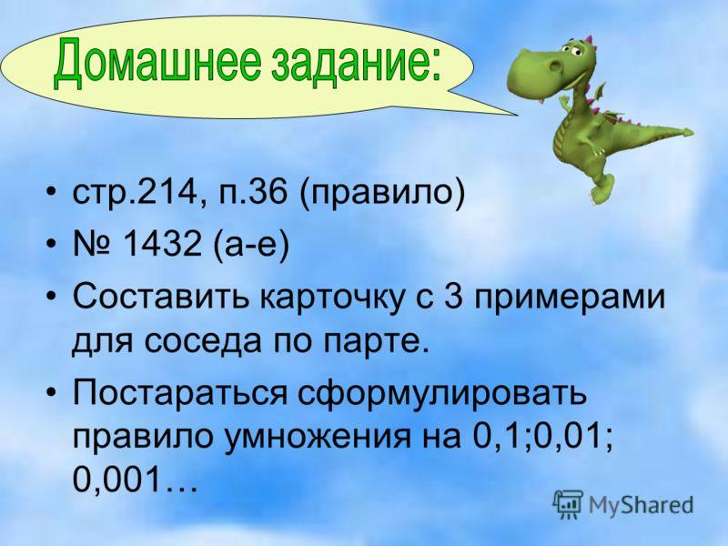 стр.214, п.36 (правило) 1432 (а-е) Составить карточку с 3 примерами для соседа по парте. Постараться сформулировать правило умножения на 0,1;0,01; 0,001…