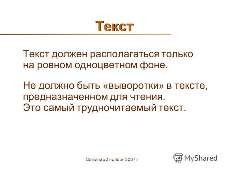 Семинар 2 ноября 2007 г. Текст Текст должен располагаться только на ровном одноцветном фоне. Не должно быть «выворотки» в тексте, предназначенном для чтения. Это самый трудночитаемый текст.