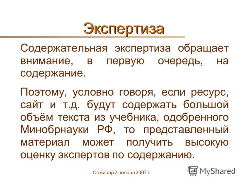 Семинар 2 ноября 2007 г. Экспертиза Содержательная экспертиза обращает внимание, в первую очередь, на содержание. Поэтому, условно говоря, если ресурс, сайт и т.д. будут содержать большой объём текста из учебника, одобренного Минобрнауки РФ, то предс