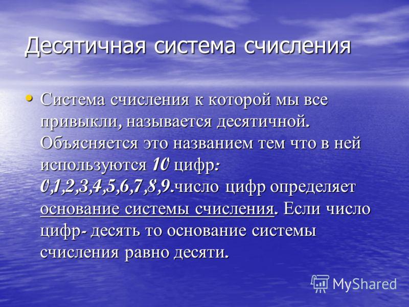 Десятичная система счисления Система счисления к которой мы все привыкли, называется десятичной. Объясняется это названием тем что в ней используются 10 цифр : 0,1,2,3,4,5,6,7,8,9. число цифр определяет основание системы счисления. Если число цифр -