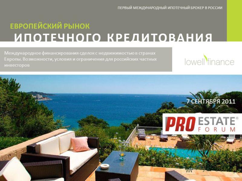 ПЕРВЫЙ МЕЖДУНАРОДНЫЙ ИПОТЕЧНЫЙ БРОКЕР В РОССИИ ИПОТЕЧНОГО КРЕДИТОВАНИЯ ЕВРОПЕЙСКИЙ РЫНОК Международное финансирования сделок с недвижимостью в странах Европы. Возможности, условия и ограничения для российских частных инвесторов 7 СЕНТЯБРЯ 2011