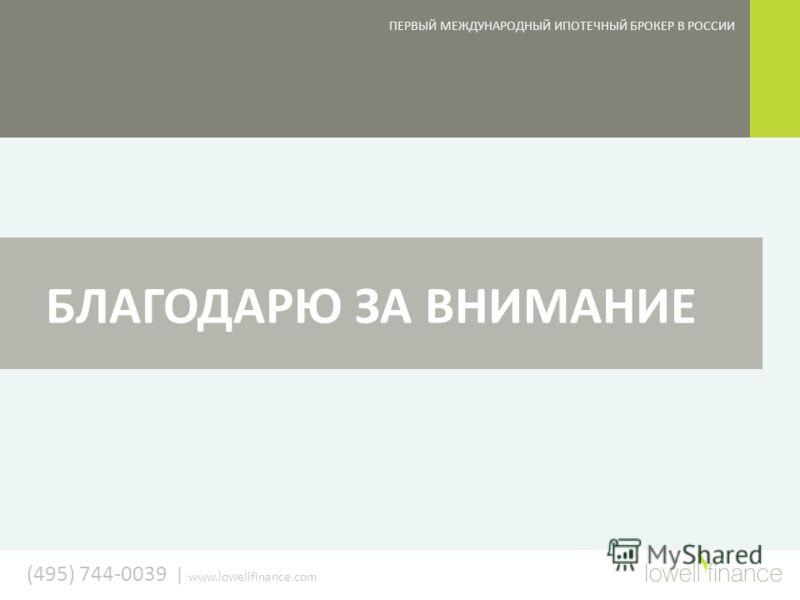 (495) 744-0039 | www.lowellfinance.com БЛАГОДАРЮ ЗА ВНИМАНИЕ ПЕРВЫЙ МЕЖДУНАРОДНЫЙ ИПОТЕЧНЫЙ БРОКЕР В РОССИИ