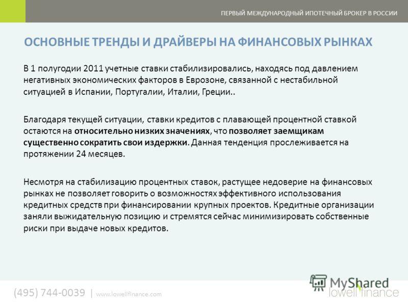(495) 744-0039 | www.lowellfinance.com ПЕРВЫЙ МЕЖДУНАРОДНЫЙ ИПОТЕЧНЫЙ БРОКЕР В РОССИИ ОСНОВНЫЕ ТРЕНДЫ И ДРАЙВЕРЫ НА ФИНАНСОВЫХ РЫНКАХ В 1 полугодии 2011 учетные ставки стабилизировались, находясь под давлением негативных экономических факторов в Евро