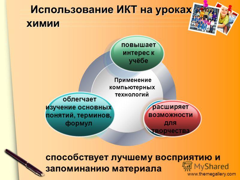 www.themegallery.com Использование ИКТ на уроках химии Применение компьютерных технологий способствует лучшему восприятию и запоминанию материала повышает интерес к учёбе облегчает изучение основных понятий, терминов, формул расширяет возможности для