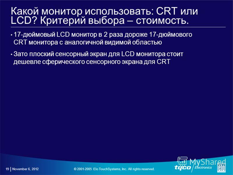© 2001-2005 Elo TouchSystems, Inc. All rights reserved. November 6, 2012 18 Какой монитор использовать: CRT или LCD? Критерий выбора – качество изображения Качество изображения LCD мониторов всегда ниже, чем на CRT – CRT монитор более всего подходит